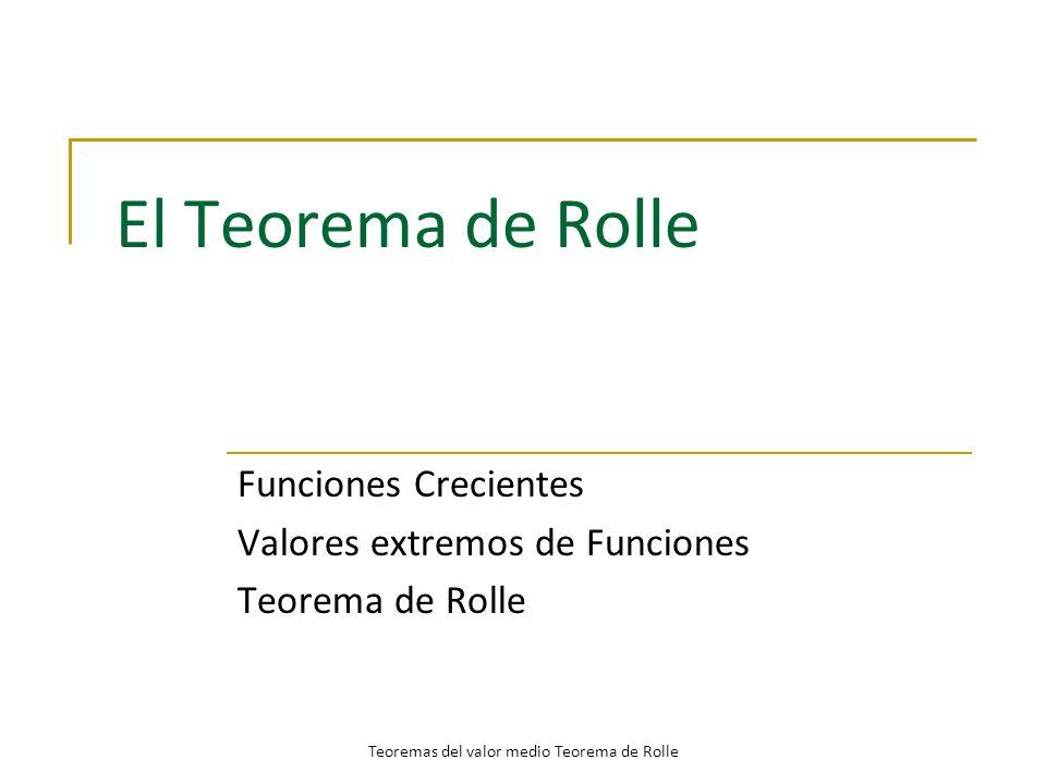 El Teorema de Rolle Funciones Crecientes Valores extremos de Funciones Teorema de Rolle Teoremas del valor medio Teorema de Rolle