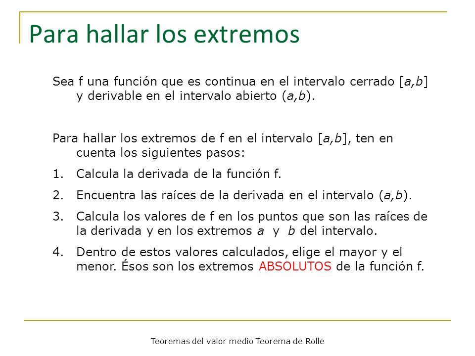 Teoremas del valor medio Teorema de Rolle Teorema de Rolle Teorema Sea f una función tal que: 1.f es continua en el intervalo cerrado [a,b], 2.f es derivable en el intervalo abierto (a,b), y 3.f(a)=f(b).
