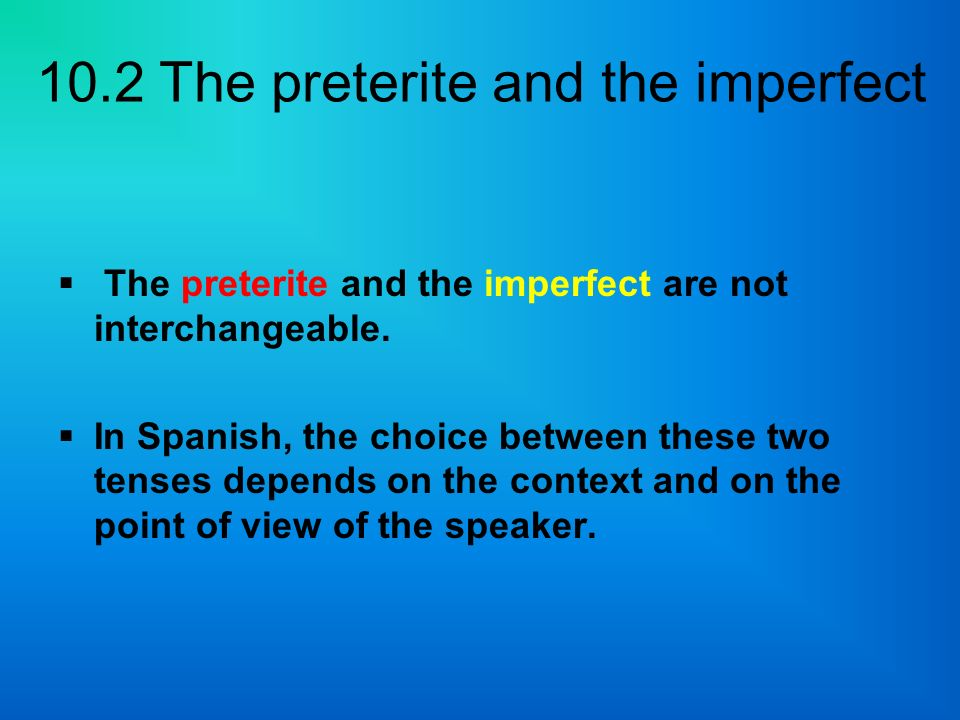 10.2 The preterite and the imperfect The preterite and the imperfect are not interchangeable. In Spanish, the choice between these two tenses depends