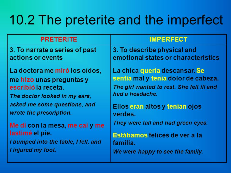 10.2 The preterite and the imperfect PRETERITEIMPERFECT 3. To narrate a series of past actions or events La doctora me miró los oídos, me hizo unas pr
