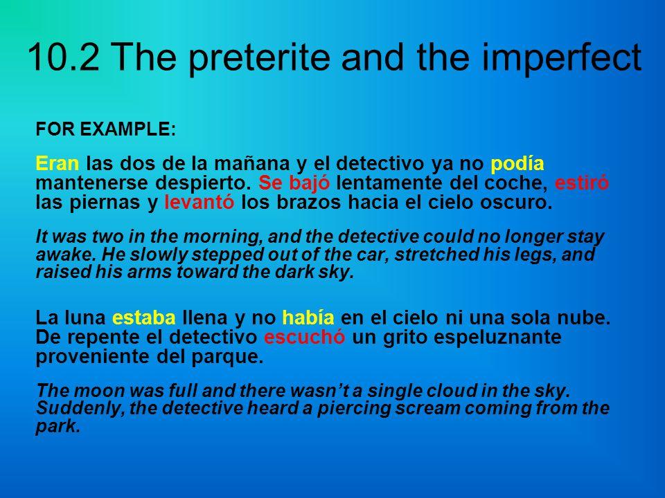 10.2 The preterite and the imperfect FOR EXAMPLE: Eran las dos de la mañana y el detectivo ya no podía mantenerse despierto. Se bajó lentamente del co