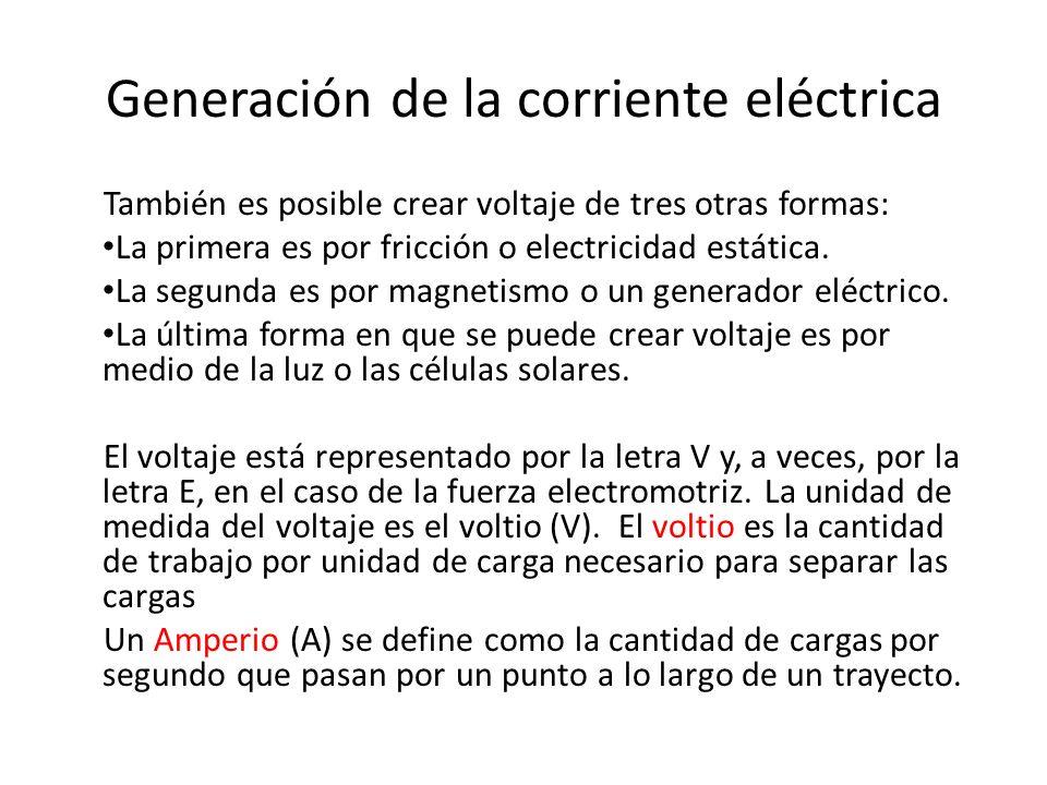 Generación de la corriente eléctrica También es posible crear voltaje de tres otras formas: La primera es por fricción o electricidad estática. La seg