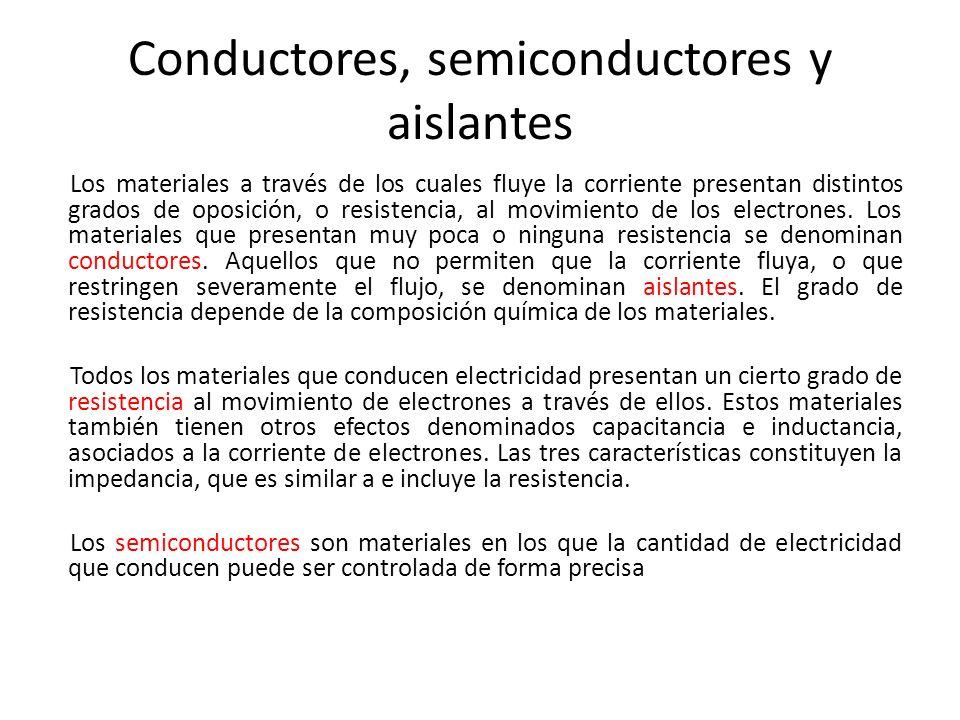 Conductores, semiconductores y aislantes Los materiales a través de los cuales fluye la corriente presentan distintos grados de oposición, o resistenc