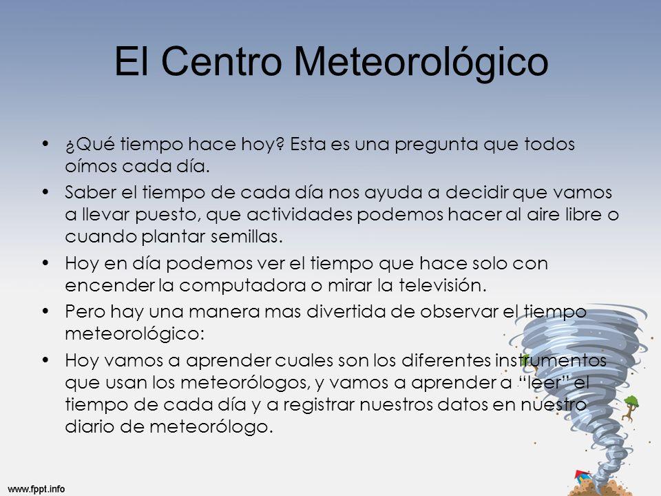 El Centro Meteorológico ¿Qué tiempo hace hoy? Esta es una pregunta que todos oímos cada día. Saber el tiempo de cada día nos ayuda a decidir que vamos