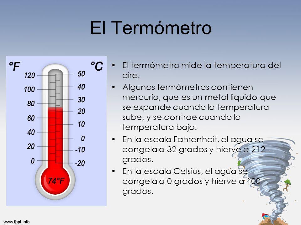 El Termómetro El termómetro mide la temperatura del aire. Algunos termómetros contienen mercurio, que es un metal liquido que se expande cuando la tem