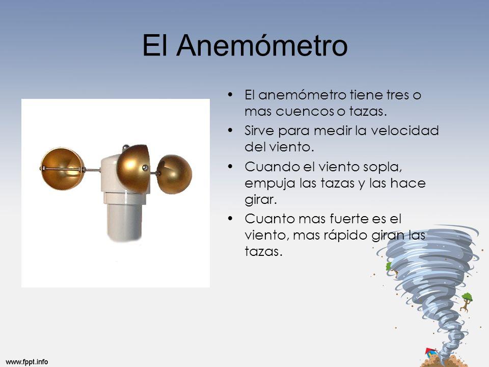 El Anemómetro El anemómetro tiene tres o mas cuencos o tazas. Sirve para medir la velocidad del viento. Cuando el viento sopla, empuja las tazas y las