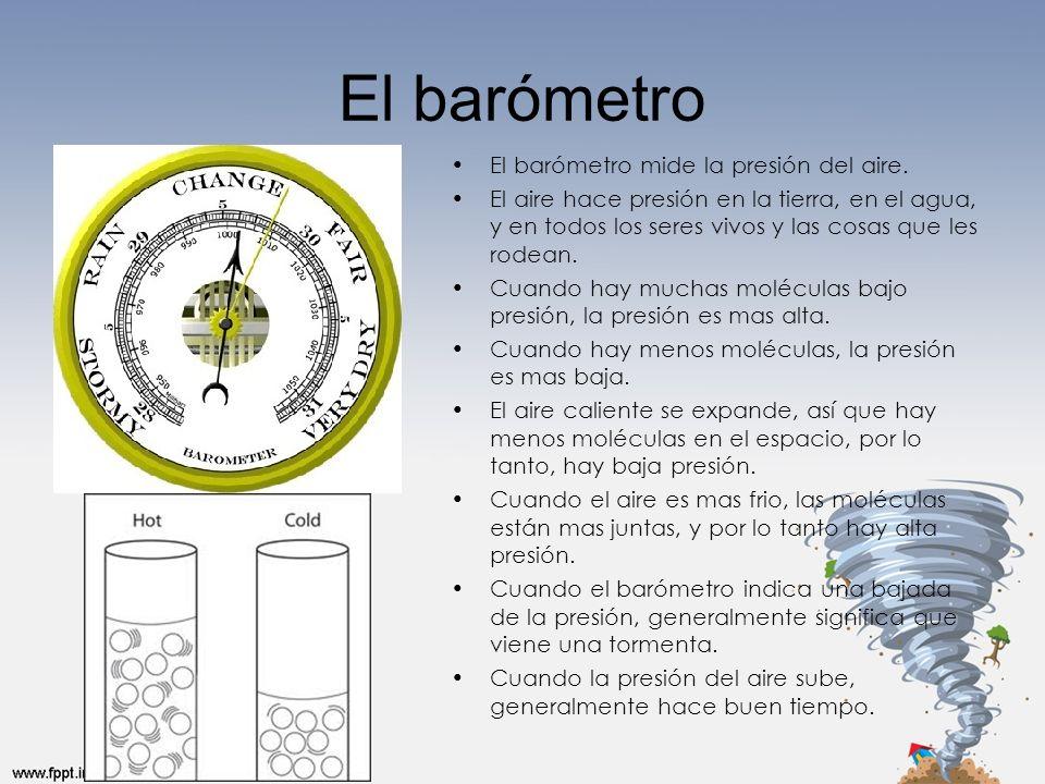 El barómetro El barómetro mide la presión del aire. El aire hace presión en la tierra, en el agua, y en todos los seres vivos y las cosas que les rode