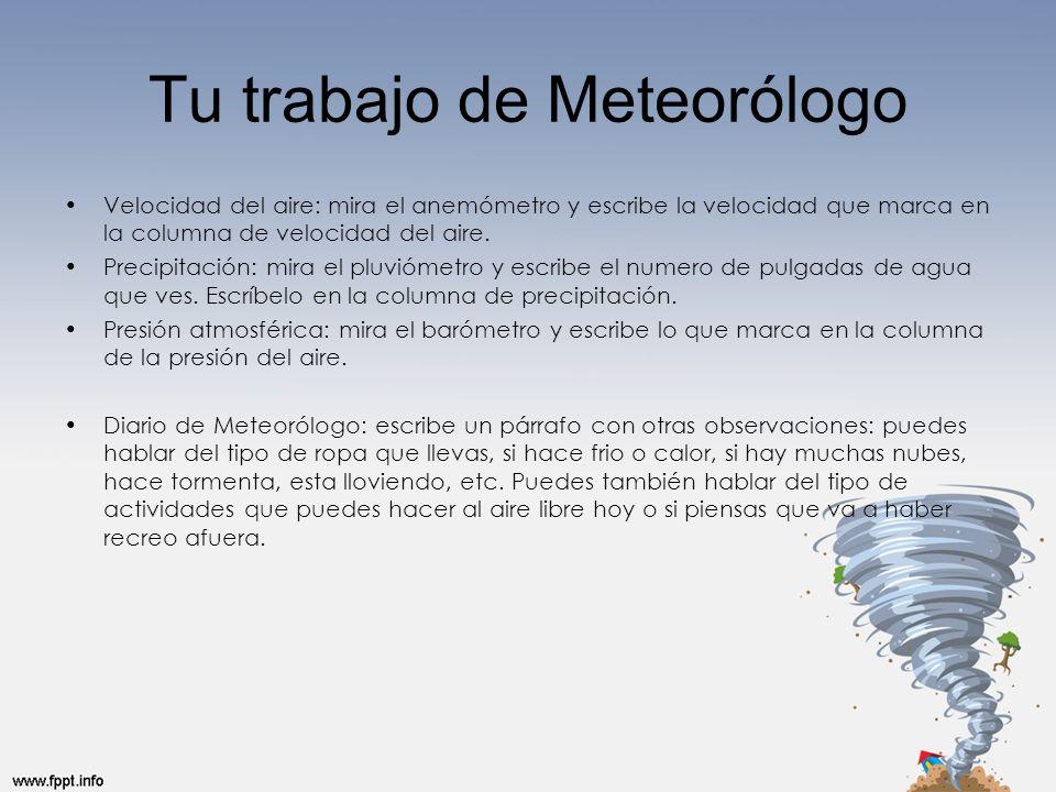 Tu trabajo de Meteorólogo Velocidad del aire: mira el anemómetro y escribe la velocidad que marca en la columna de velocidad del aire. Precipitación: