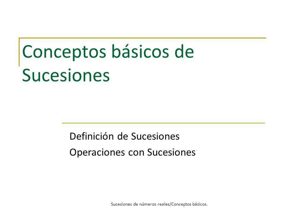 Conceptos básicos de Sucesiones Definición de Sucesiones Operaciones con Sucesiones Sucesiones de números reales/Conceptos básicos.