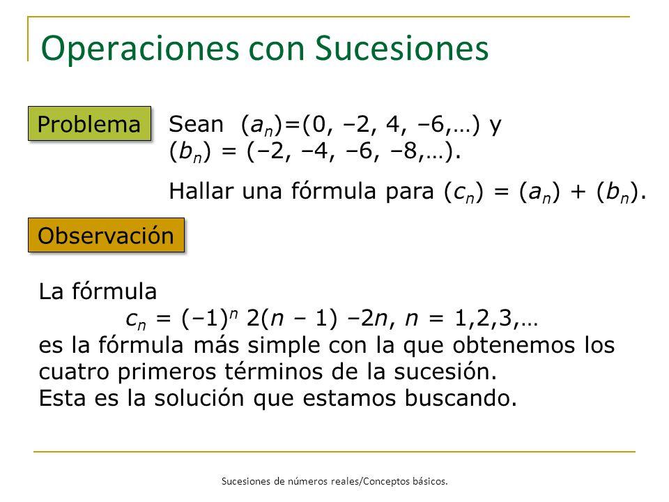 Sucesiones de números reales/Conceptos básicos. Operaciones con Sucesiones Problema Sean (a n )=(0, –2, 4, –6,…) y (b n ) = (–2, –4, –6, –8,…). Hallar