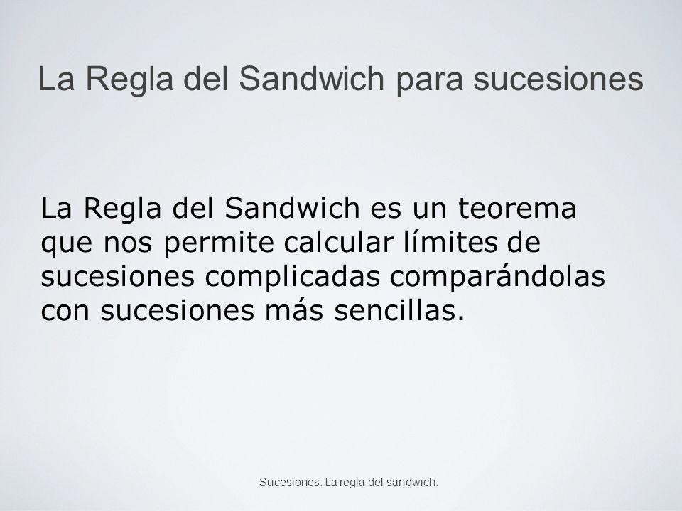 La Regla del Sandwich para sucesiones La Regla del Sandwich es un teorema que nos permite calcular límites de sucesiones complicadas comparándolas con