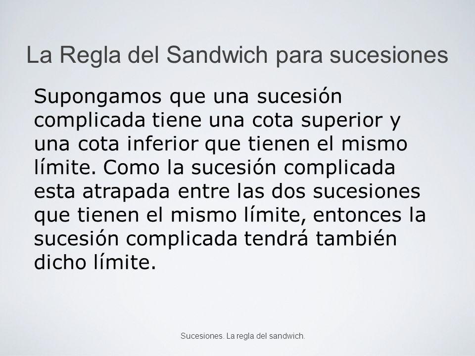 La Regla del Sandwich para sucesiones Si, para todo n, x n y n z n y las sucesiones (x n ) y (z n ) tienen el mismo límite L, entonces la sucesión (y n ) converge y tiene el límite L.