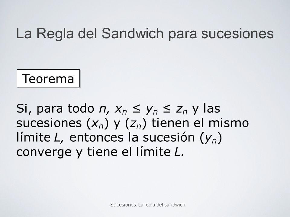 La Regla del Sandwich para sucesiones Si, para todo n, x n y n z n y las sucesiones (x n ) y (z n ) tienen el mismo límite L, entonces la sucesión (y