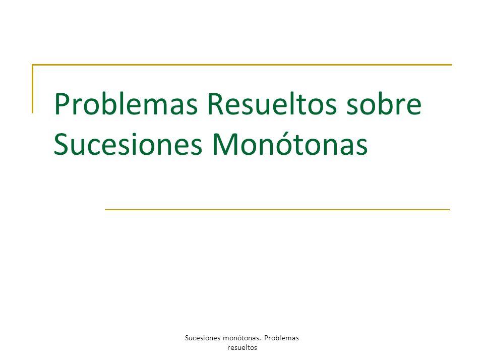 Problemas Resueltos sobre Sucesiones Monótonas Sucesiones monótonas. Problemas resueltos