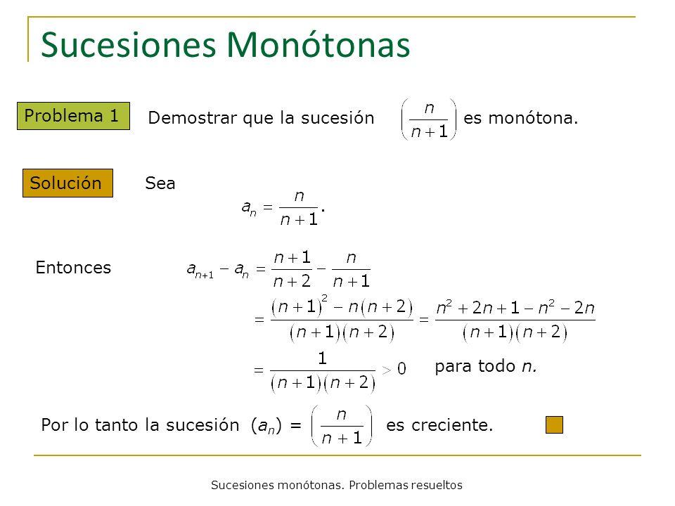 Sucesiones Monótonas Problema 1 Solución Demostrar que la sucesión es monótona. Sea Entonces para todo n. Por lo tanto la sucesión (a n ) = es crecien