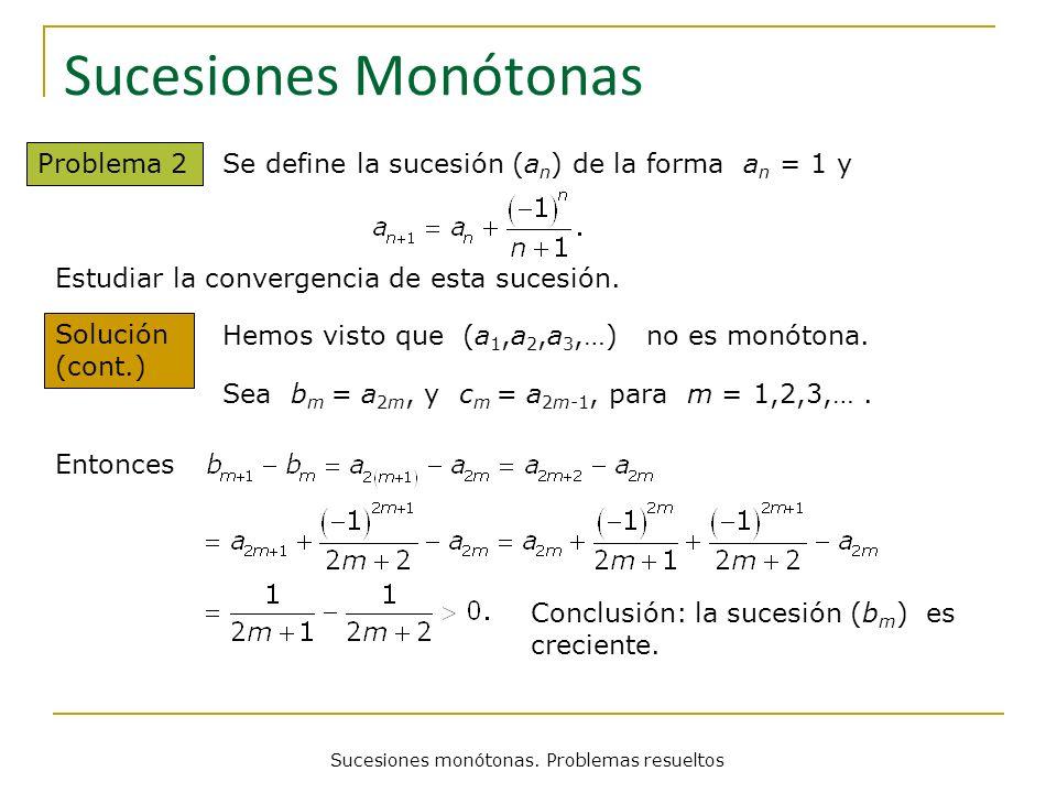 Sucesiones monótonas. Problemas resueltos Sucesiones Monótonas Problema 2 Se define la sucesión (a n ) de la forma a n = 1 y Solución (cont.) Hemos vi