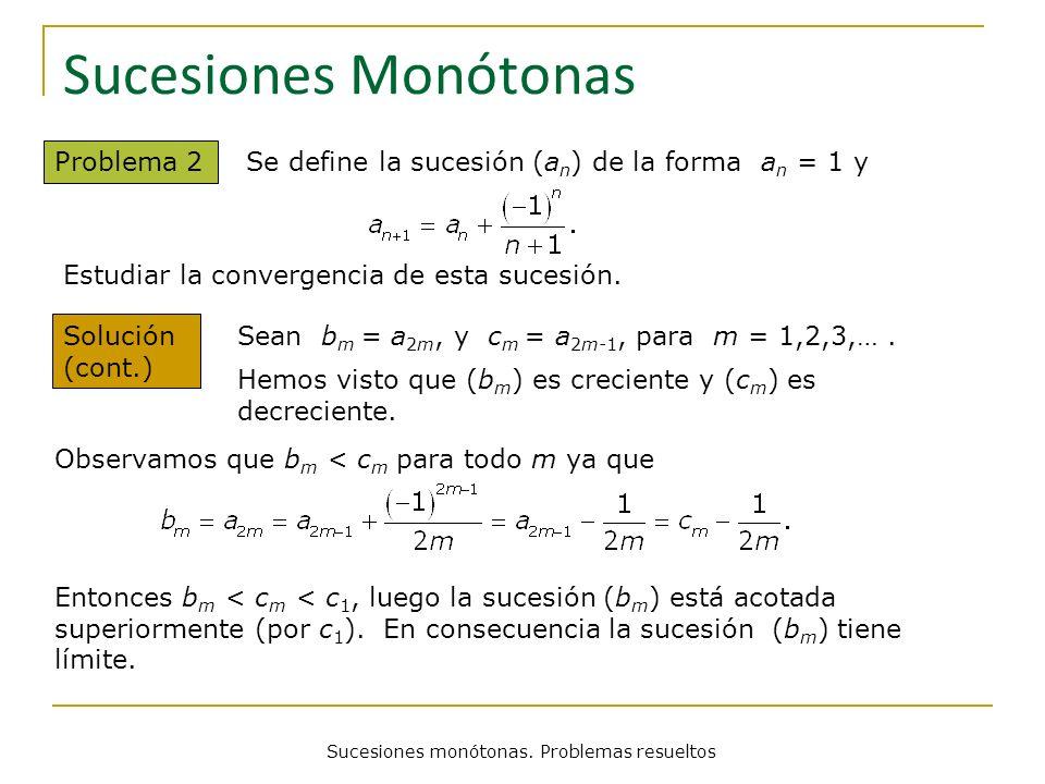 Sucesiones monótonas. Problemas resueltos Sucesiones Monótonas Problema 2 Se define la sucesión (a n ) de la forma a n = 1 y Sean b m = a 2m, y c m =
