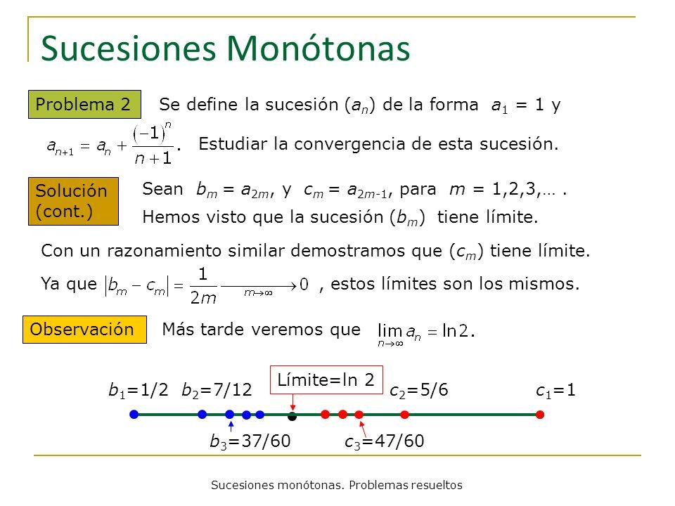 Sucesiones monótonas. Problemas resueltos Sucesiones Monótonas Problema 2 Se define la sucesión (a n ) de la forma a 1 = 1 y Sean b m = a 2m, y c m =