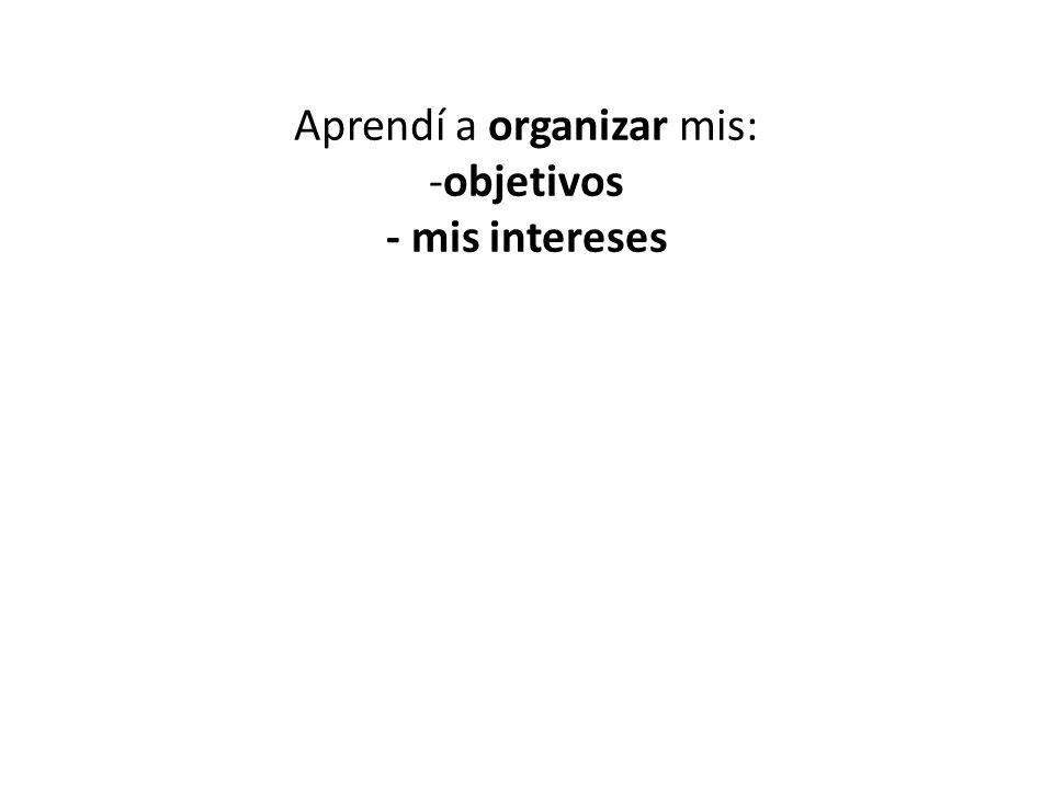 Aprendí a organizar mis: -objetivos - mis intereses