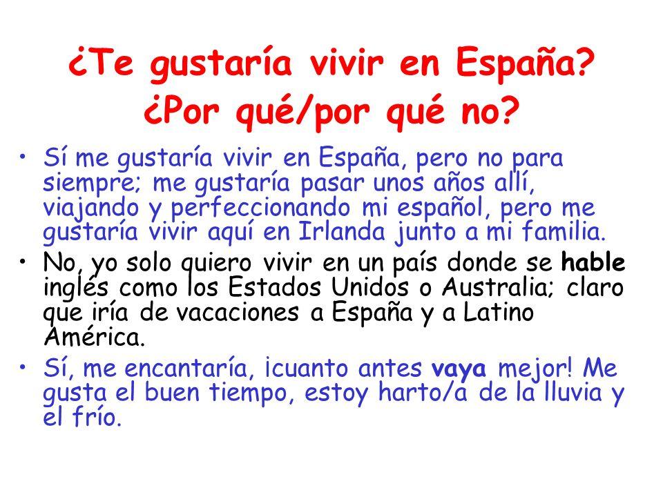 ¿Te gustaría vivir en España? ¿Por qué/por qué no? Sí me gustaría vivir en España, pero no para siempre; me gustaría pasar unos años allí, viajando y