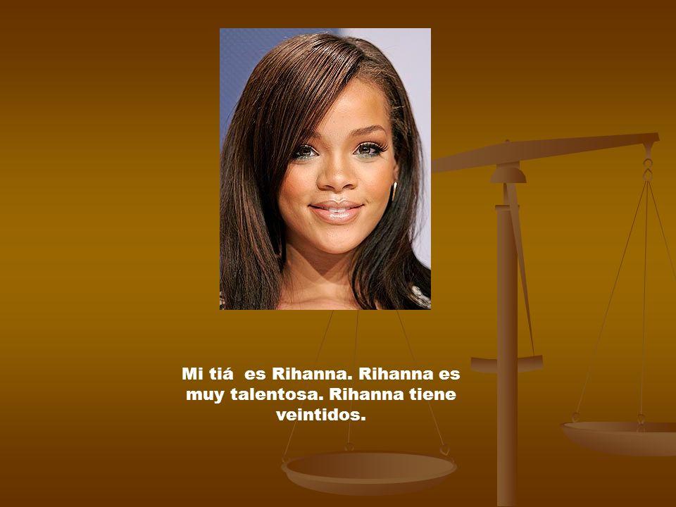 Mi tiá es Rihanna. Rihanna es muy talentosa. Rihanna tiene veintidos.