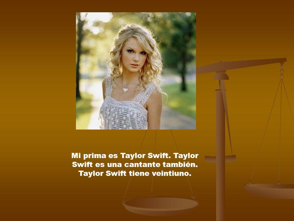 Mi prima es Taylor Swift. Taylor Swift es una cantante también. Taylor Swift tiene veintiuno.