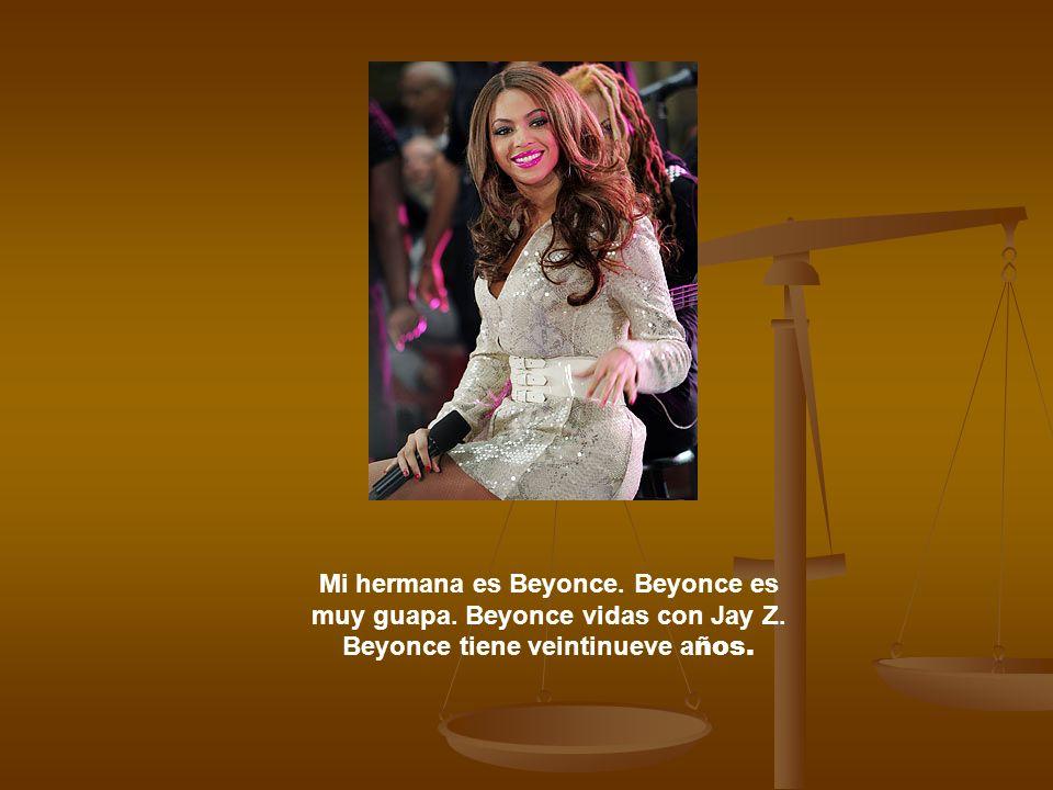 Mi hermana es Beyonce. Beyonce es muy guapa. Beyonce vidas con Jay Z. Beyonce tiene veintinueve a ños.