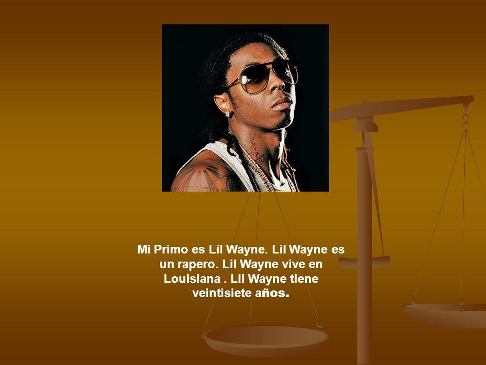 Mi Primo es Lil Wayne. Lil Wayne es un rapero. Lil Wayne vive en Louisiana. Lil Wayne tiene veintisiete a ños.