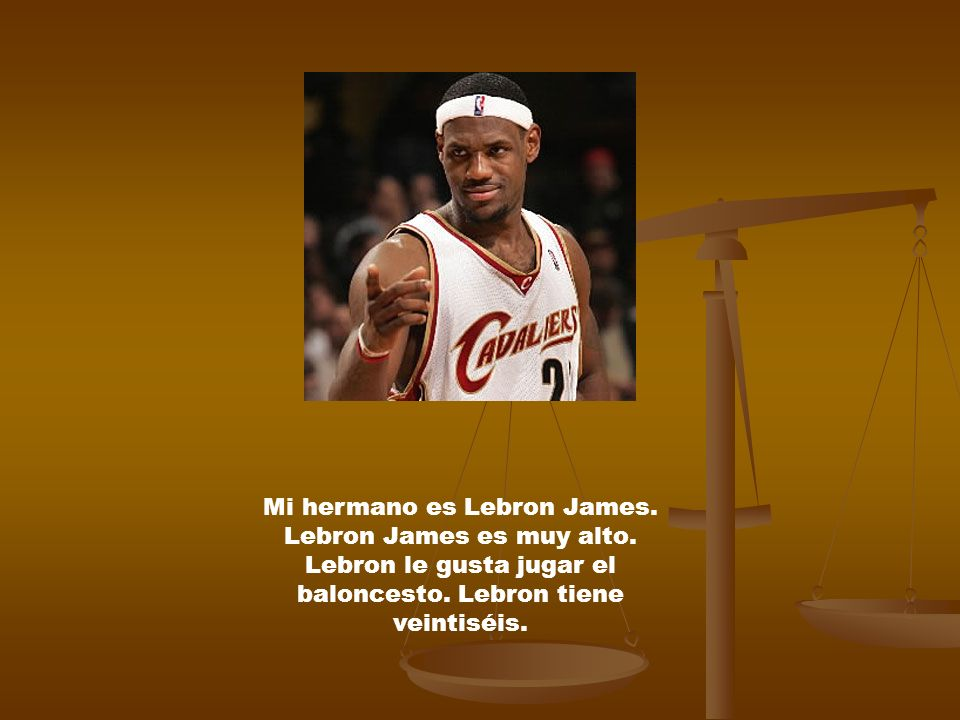 Mi hermano es Lebron James. Lebron James es muy alto. Lebron le gusta jugar el baloncesto. Lebron tiene veintiséis.