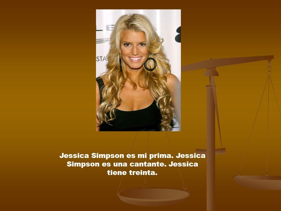 Jessica Simpson es mi prima. Jessica Simpson es una cantante. Jessica tiene treinta.