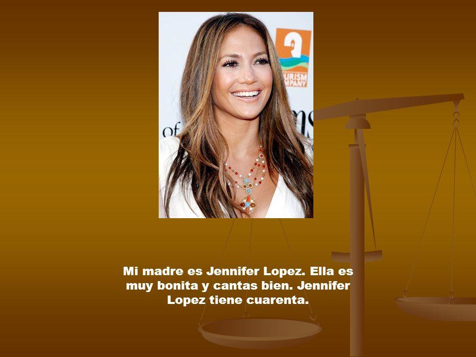 Mi madre es Jennifer Lopez. Ella es muy bonita y cantas bien. Jennifer Lopez tiene cuarenta.