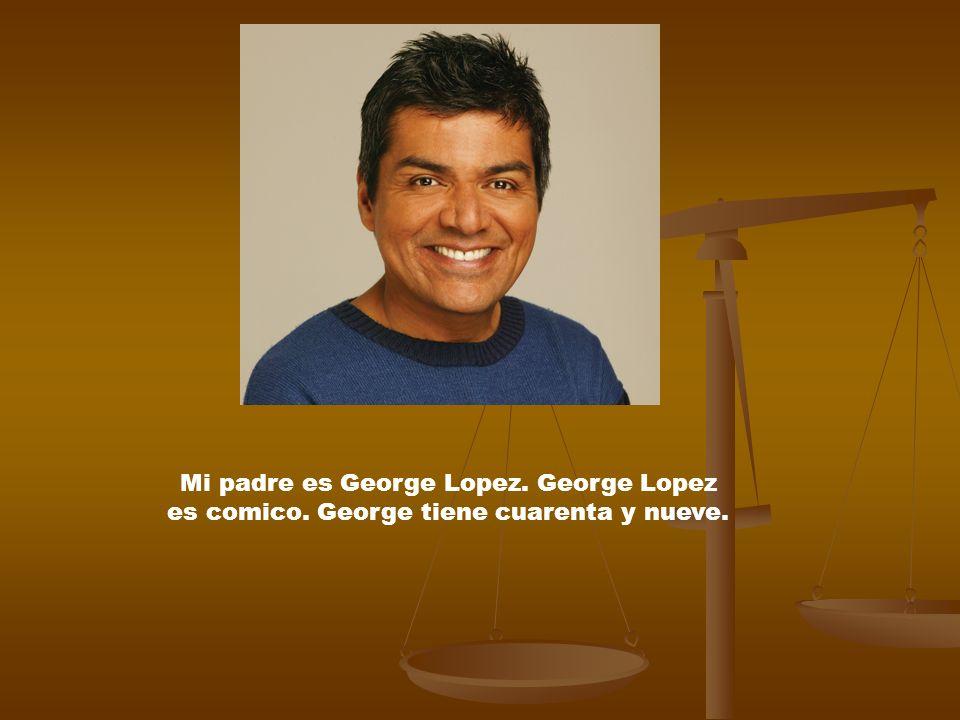 Mi padre es George Lopez. George Lopez es comico. George tiene cuarenta y nueve.