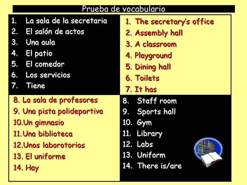 Prueba de vocabulario 1.La sala de la secretaria 2.El salón de actos 3.Una aula 4.El patio 5.El comedor 6.Los servicios 7.Tiene 8.Staff room 9.Sports