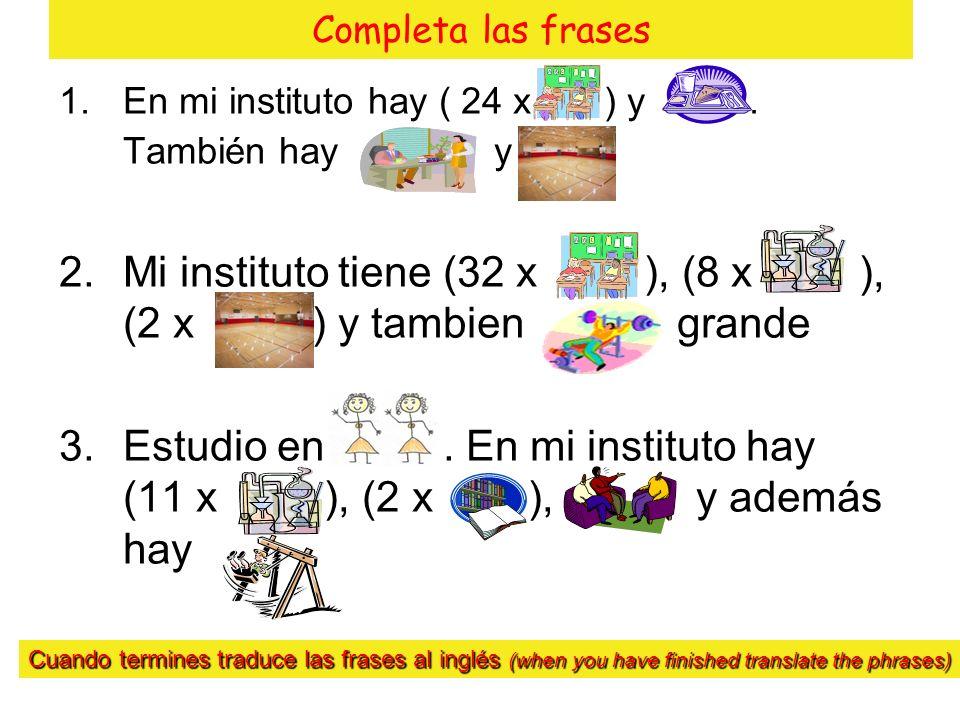 Completa las frases 1.En mi instituto hay ( 24 x ) y. También hay y 2.Mi instituto tiene (32 x ), (8 x ), (2 x ) y tambien grande 3.Estudio en. En mi