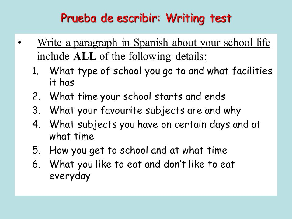 Prueba de escribir: Writing test Write a paragraph in Spanish about your school life include ALL of the following details: 1.What type of school you g