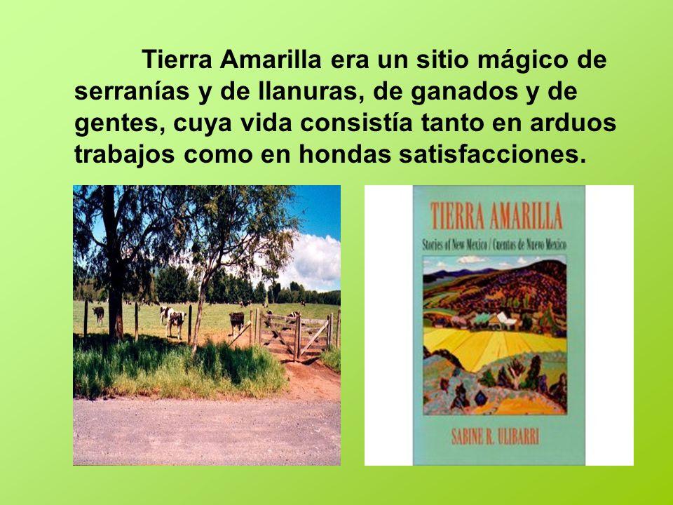 Tierra Amarilla era un sitio mágico de serranías y de llanuras, de ganados y de gentes, cuya vida consistía tanto en arduos trabajos como en hondas sa