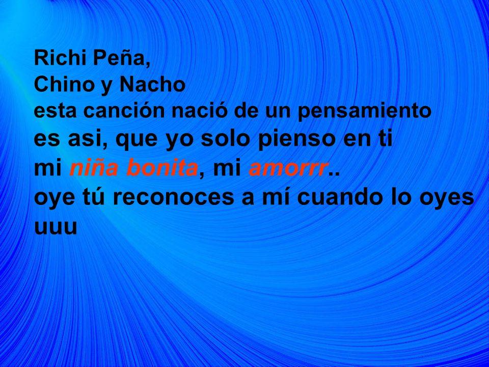 Richi Peña, Chino y Nacho esta canción nació de un pensamiento es asi, que yo solo pienso en ti mi niña bonita, mi amorrr.. oye tú reconoces a mí cuan