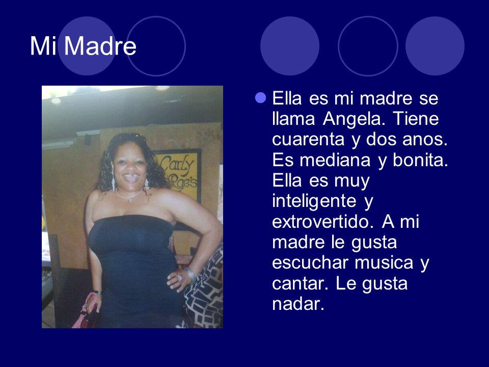 Mi Madre Ella es mi madre se llama Angela. Tiene cuarenta y dos anos. Es mediana y bonita. Ella es muy inteligente y extrovertido. A mi madre le gusta