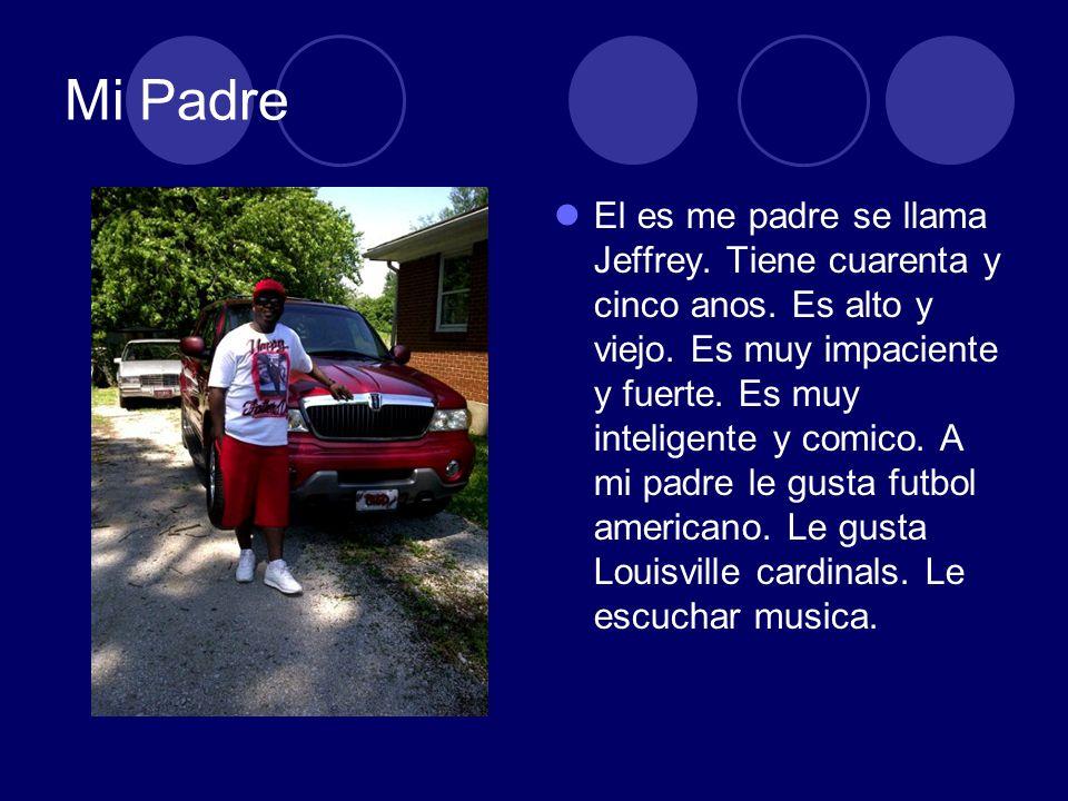 Mi Padre El es me padre se llama Jeffrey. Tiene cuarenta y cinco anos. Es alto y viejo. Es muy impaciente y fuerte. Es muy inteligente y comico. A mi