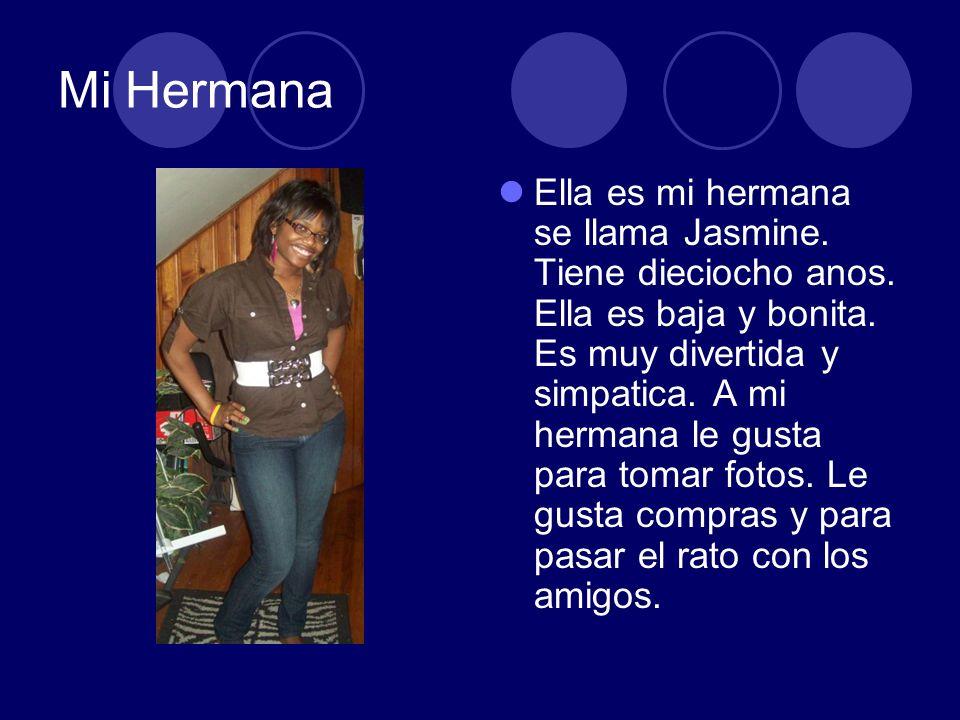 Mi Hermana Ella es mi hermana se llama Jasmine. Tiene dieciocho anos. Ella es baja y bonita. Es muy divertida y simpatica. A mi hermana le gusta para