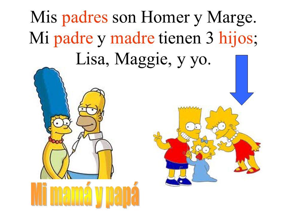 Mis padres son Homer y Marge. Mi padre y madre tienen 3 hijos; Lisa, Maggie, y yo.