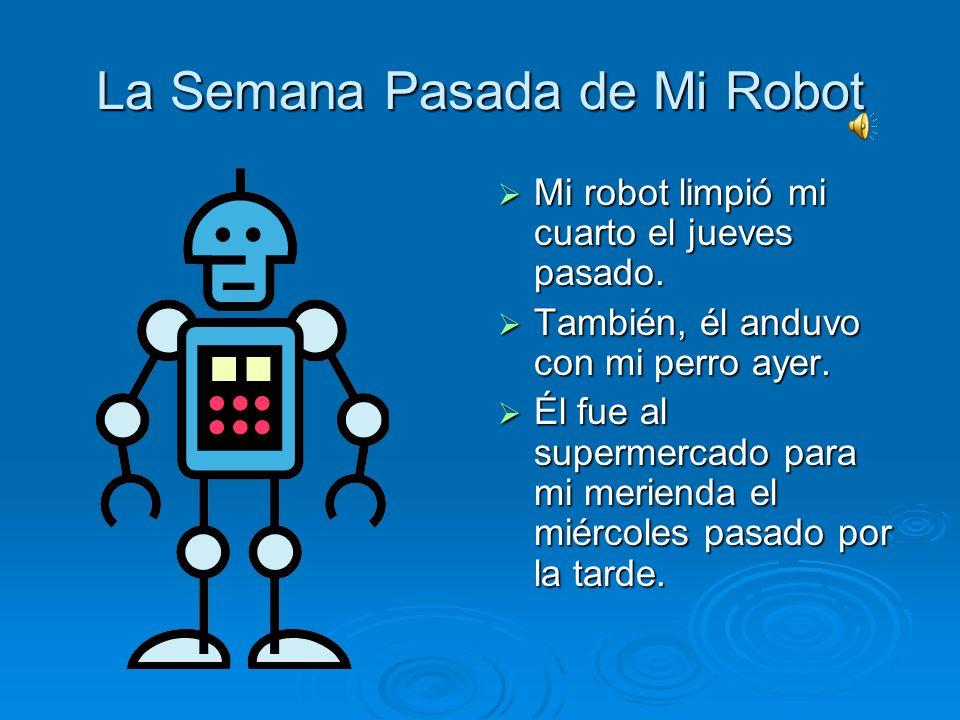La Semana Pasada de Mi Robot Mi robot se levantó a las cinco de la mañana la semana pasada. Mi robot se levantó a las cinco de la mañana la semana pas