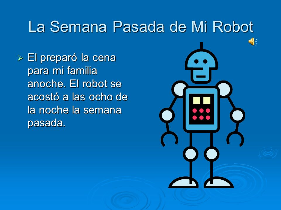 La Semana Pasada de Mi Robot Mi robot limpió mi cuarto el jueves pasado. Mi robot limpió mi cuarto el jueves pasado. También, él anduvo con mi perro a