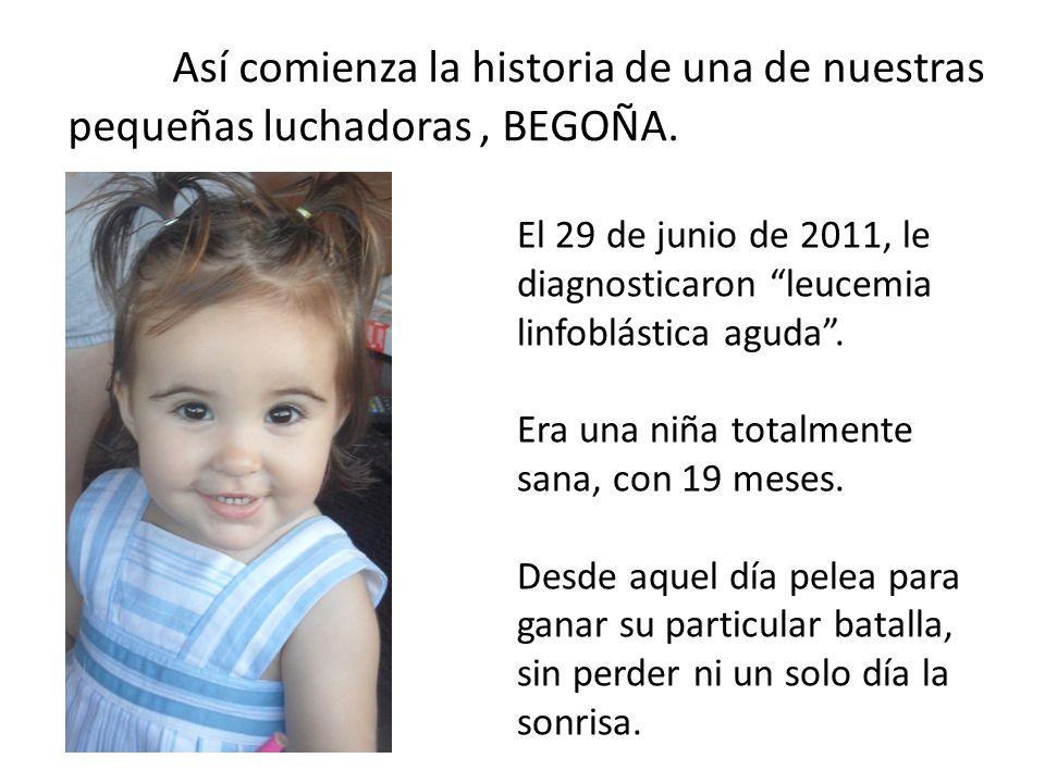 Así comienza la historia de una de nuestras pequeñas luchadoras, BEGOÑA. El 29 de junio de 2011, le diagnosticaron leucemia linfoblástica aguda. Era u