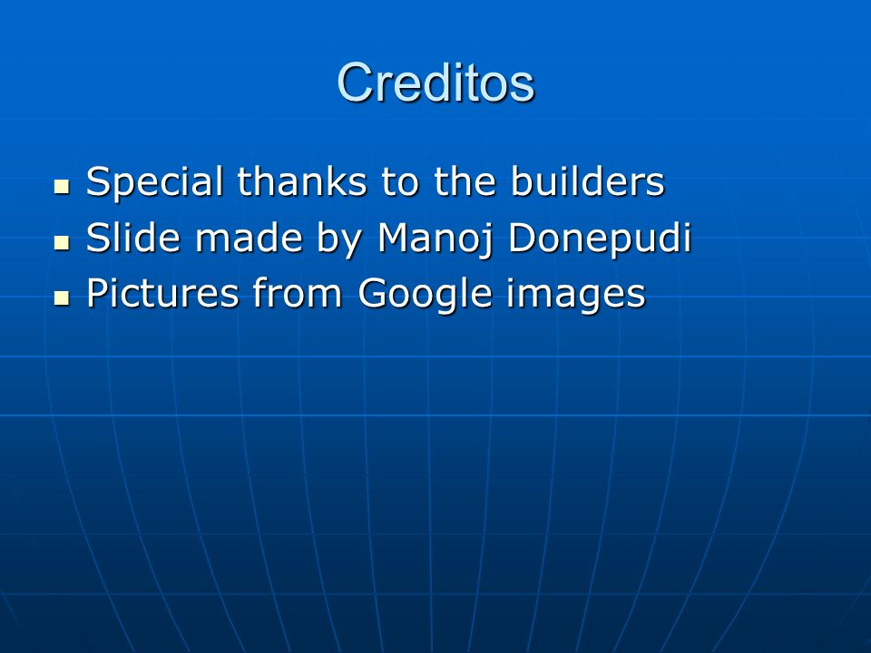 Creditos Special thanks to the builders Special thanks to the builders Slide made by Manoj Donepudi Slide made by Manoj Donepudi Pictures from Google