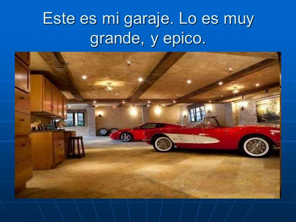 Este es mi garaje. Lo es muy grande, y epico.