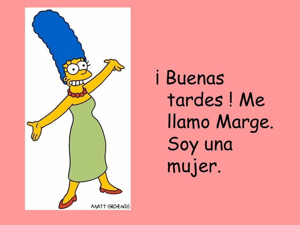 ¡ Buenas tardes ! Me llamo Marge. Soy una mujer.