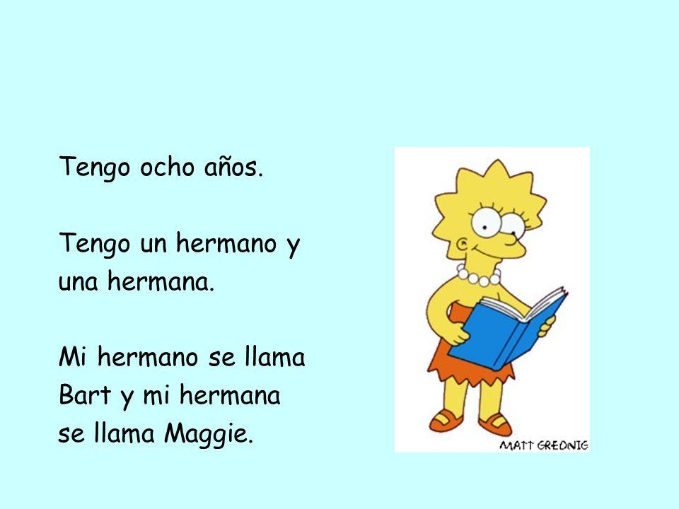 Tengo ocho años. Tengo un hermano y una hermana. Mi hermano se llama Bart y mi hermana se llama Maggie.