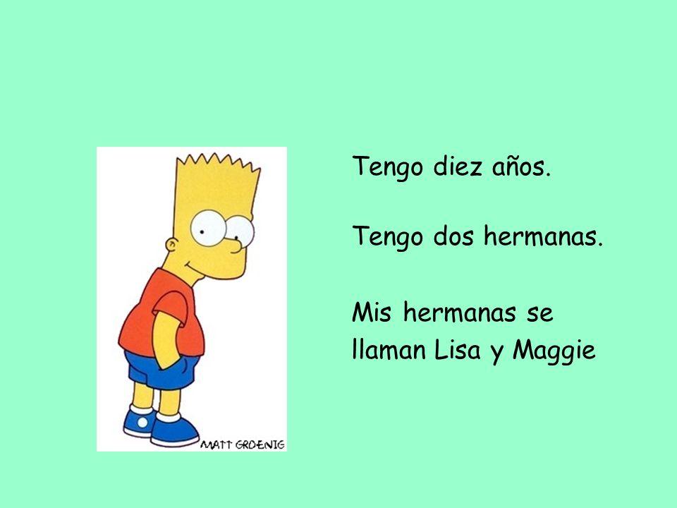 Tengo diez años. Tengo dos hermanas. Mis hermanas se llaman Lisa y Maggie