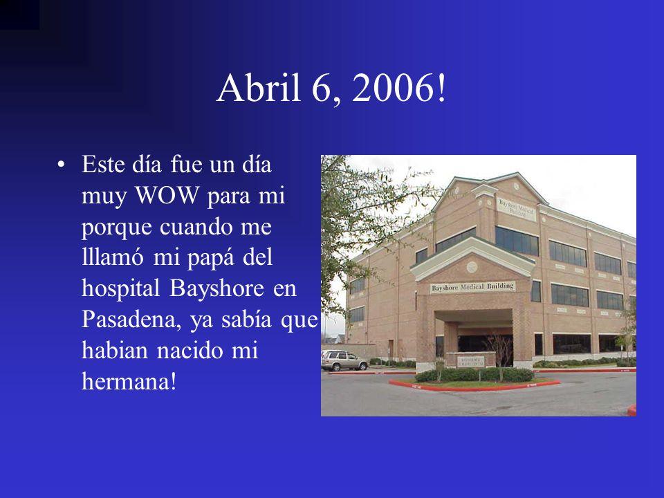 Abril 6, 2006! Este día fue un día muy WOW para mi porque cuando me lllamó mi papá del hospital Bayshore en Pasadena, ya sabía que habian nacido mi he